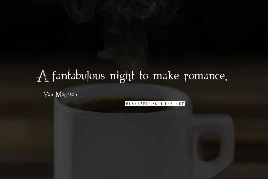 Van Morrison quotes: A fantabulous night to make romance.