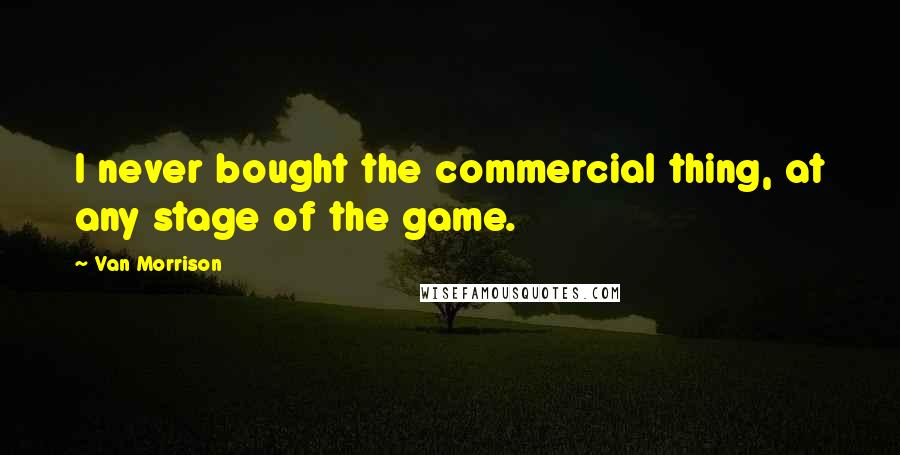 Van Morrison quotes: I never bought the commercial thing, at any stage of the game.