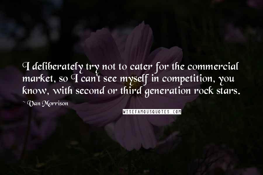 Van Morrison quotes: I deliberately try not to cater for the commercial market, so I can't see myself in competition, you know, with second or third generation rock stars.