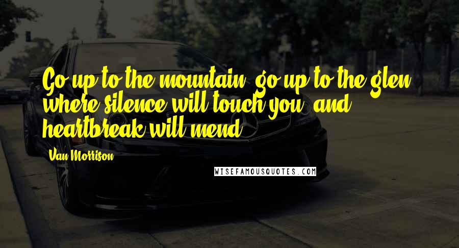 Van Morrison quotes: Go up to the mountain, go up to the glen, where silence will touch you, and heartbreak will mend.