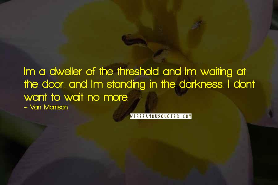 Van Morrison quotes: I'm a dweller of the threshold and I'm waiting at the door, and I'm standing in the darkness, I don't want to wait no more.