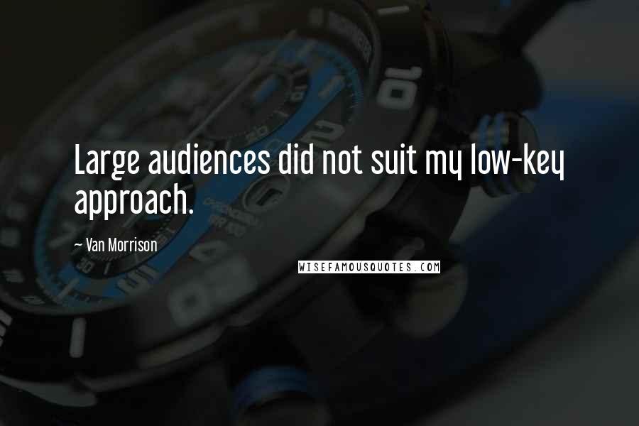 Van Morrison quotes: Large audiences did not suit my low-key approach.