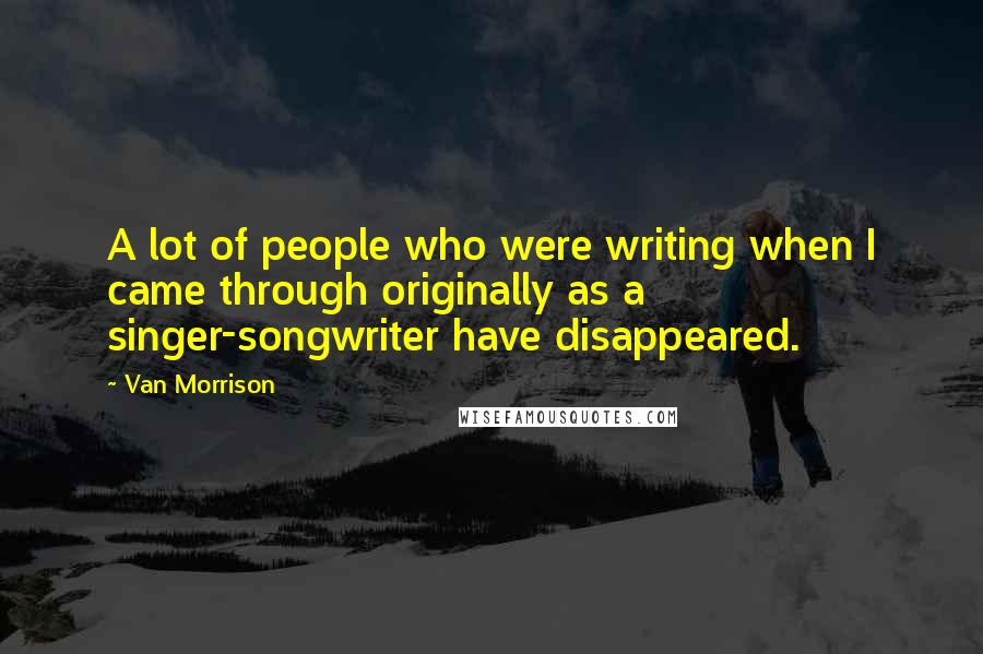 Van Morrison quotes: A lot of people who were writing when I came through originally as a singer-songwriter have disappeared.
