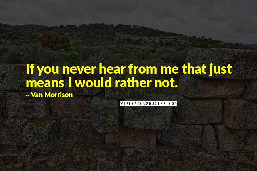 Van Morrison quotes: If you never hear from me that just means I would rather not.