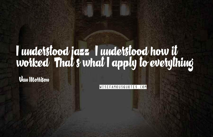 Van Morrison quotes: I understood jazz, I understood how it worked. That's what I apply to everything.