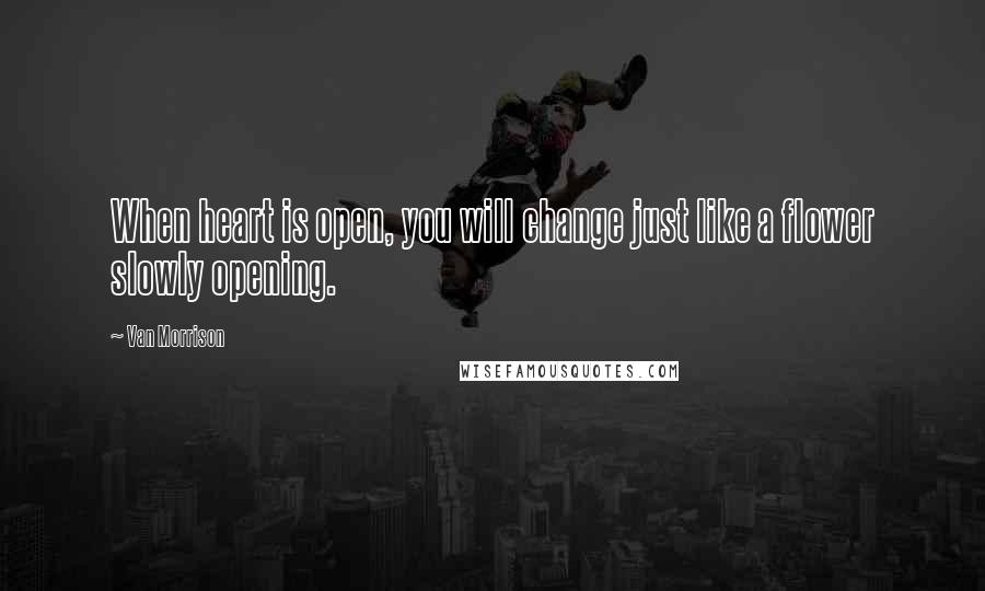 Van Morrison quotes: When heart is open, you will change just like a flower slowly opening.
