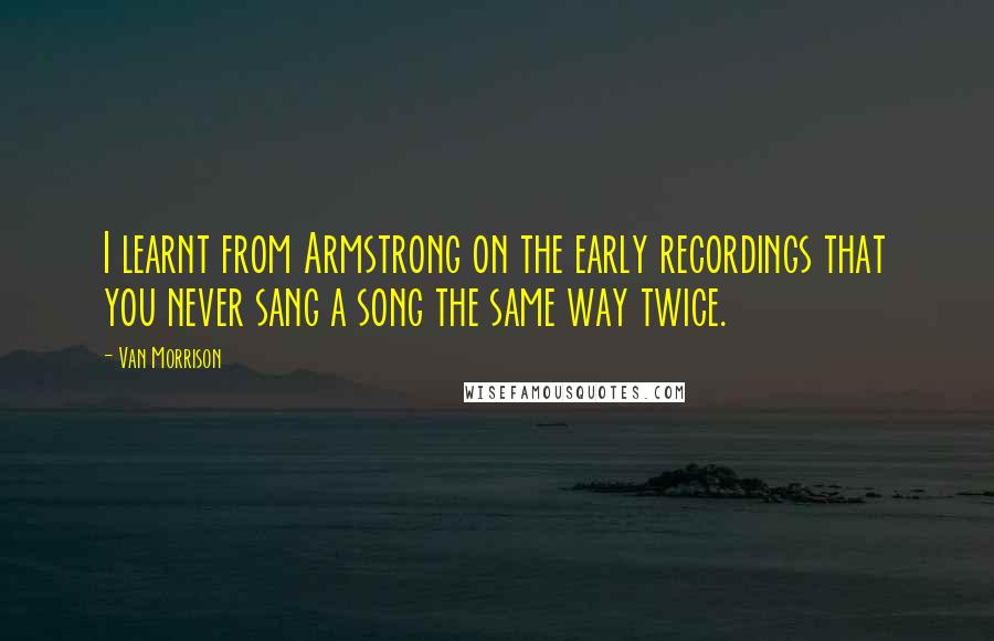 Van Morrison quotes: I learnt from Armstrong on the early recordings that you never sang a song the same way twice.