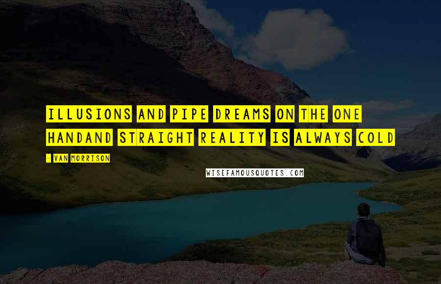 Van Morrison quotes: Illusions and pipe dreams on the one handAnd straight reality is always cold