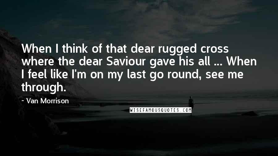 Van Morrison quotes: When I think of that dear rugged cross where the dear Saviour gave his all ... When I feel like I'm on my last go round, see me through.