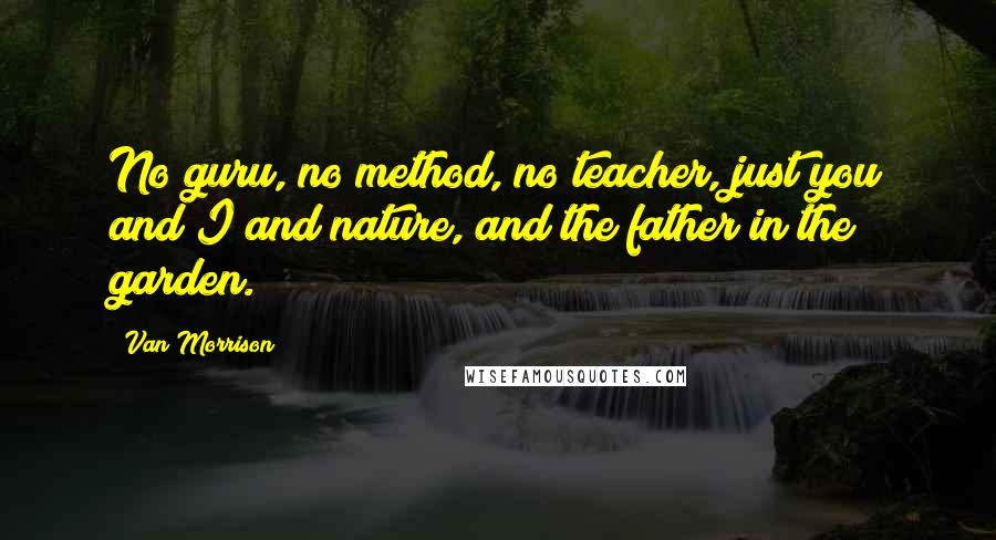 Van Morrison quotes: No guru, no method, no teacher, just you and I and nature, and the father in the garden.