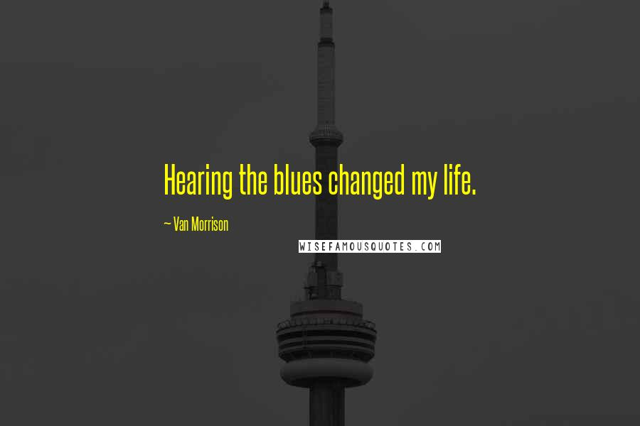 Van Morrison quotes: Hearing the blues changed my life.