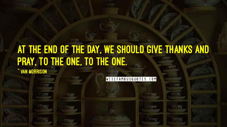 Van Morrison quotes: At the end of the day, we should give thanks and pray, to the one, to the one.