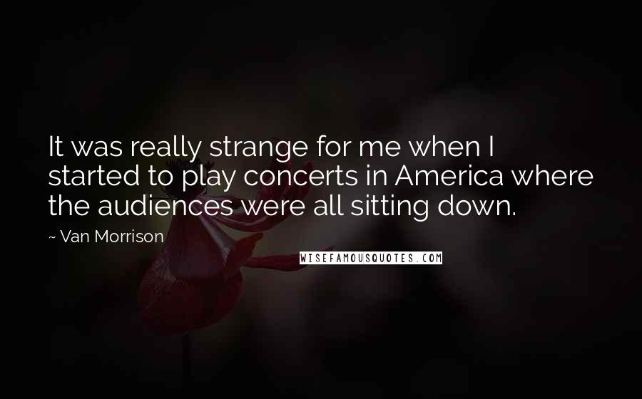 Van Morrison quotes: It was really strange for me when I started to play concerts in America where the audiences were all sitting down.