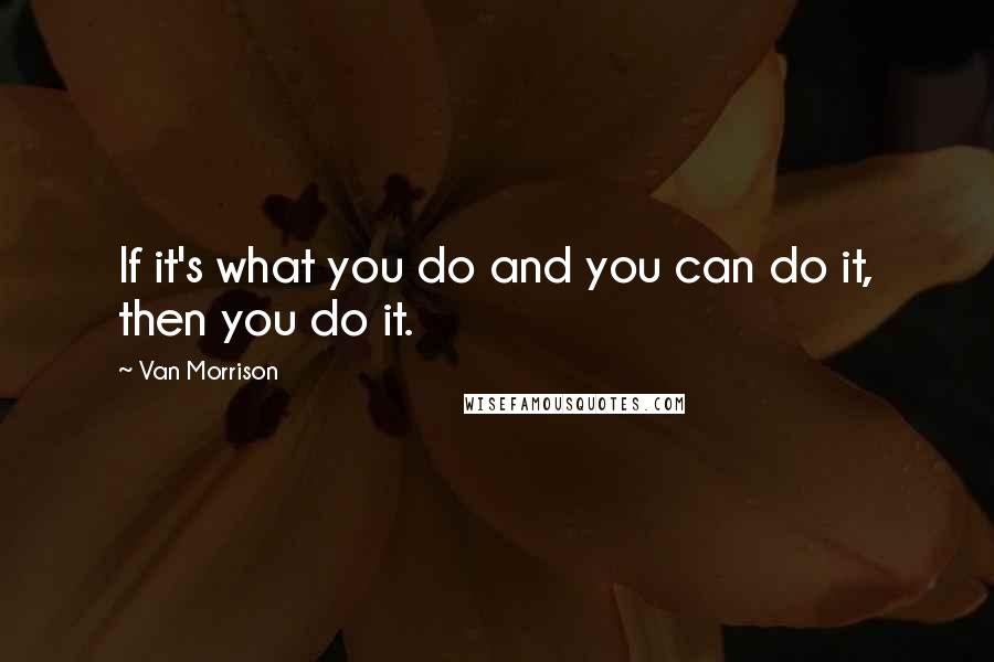 Van Morrison quotes: If it's what you do and you can do it, then you do it.