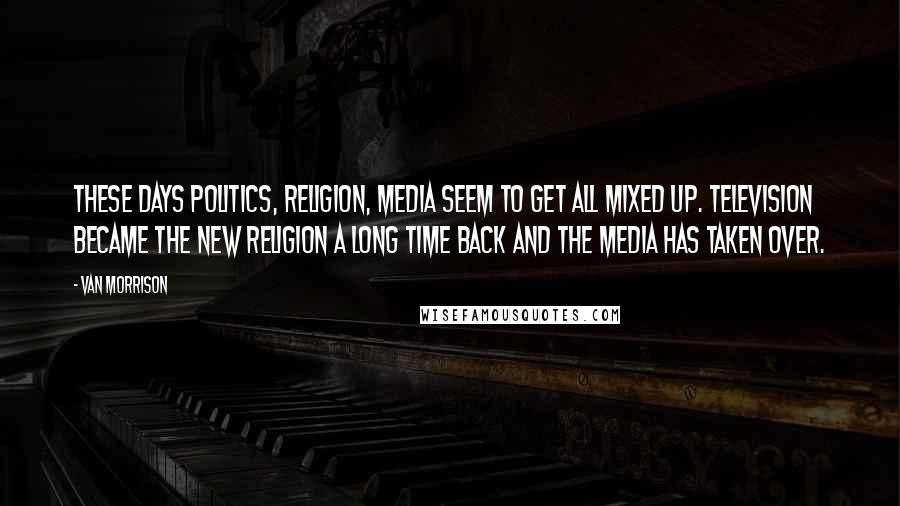 Van Morrison quotes: These days politics, religion, media seem to get all mixed up. Television became the new religion a long time back and the media has taken over.