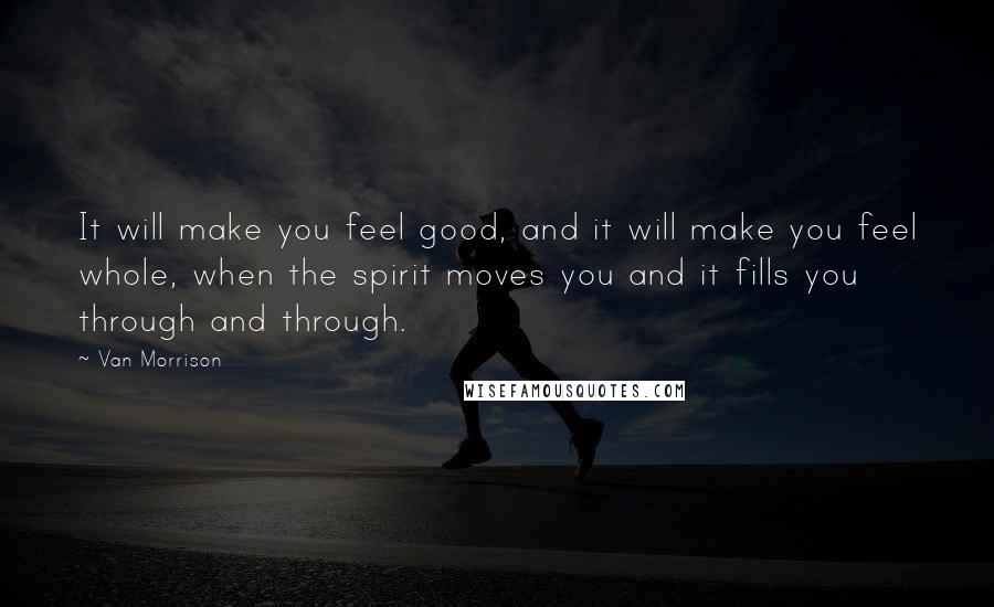Van Morrison quotes: It will make you feel good, and it will make you feel whole, when the spirit moves you and it fills you through and through.