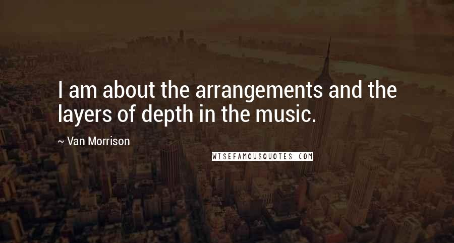 Van Morrison quotes: I am about the arrangements and the layers of depth in the music.
