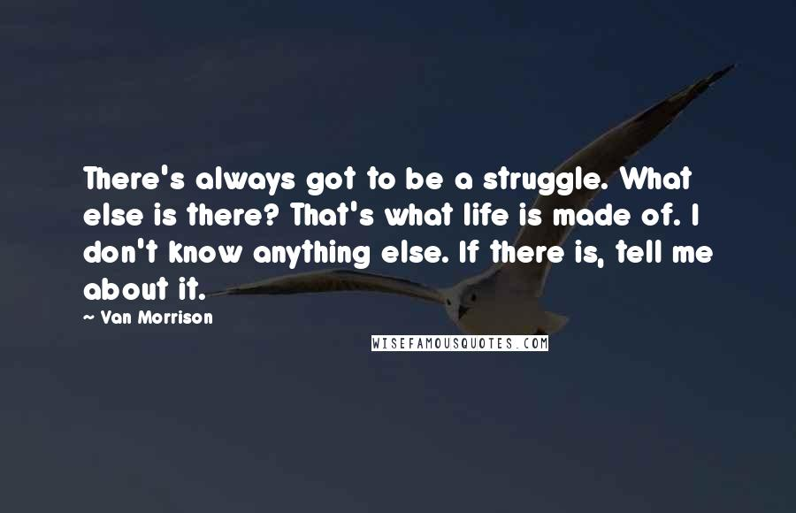 Van Morrison quotes: There's always got to be a struggle. What else is there? That's what life is made of. I don't know anything else. If there is, tell me about it.