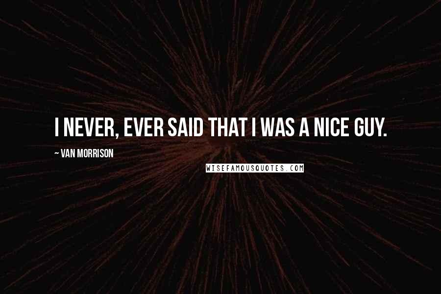 Van Morrison quotes: I never, ever said that I was a nice guy.