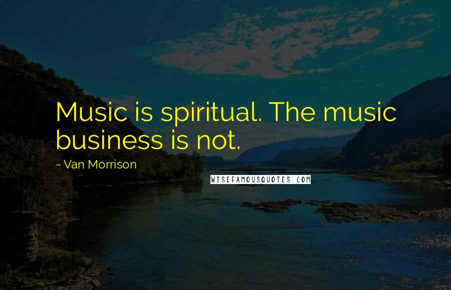 Van Morrison quotes: Music is spiritual. The music business is not.