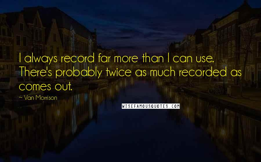 Van Morrison quotes: I always record far more than I can use. There's probably twice as much recorded as comes out.
