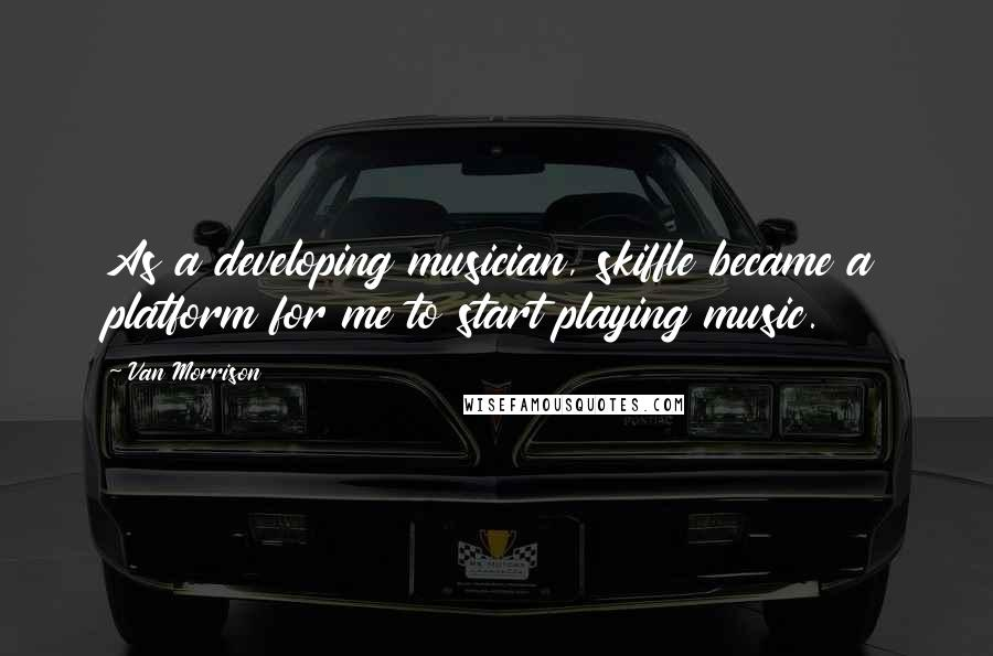 Van Morrison quotes: As a developing musician, skiffle became a platform for me to start playing music.