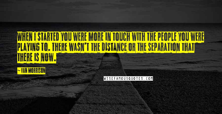 Van Morrison quotes: When I started you were more in touch with the people you were playing to. There wasn't the distance or the separation that there is now.