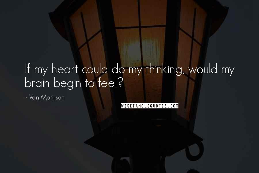 Van Morrison quotes: If my heart could do my thinking, would my brain begin to feel?