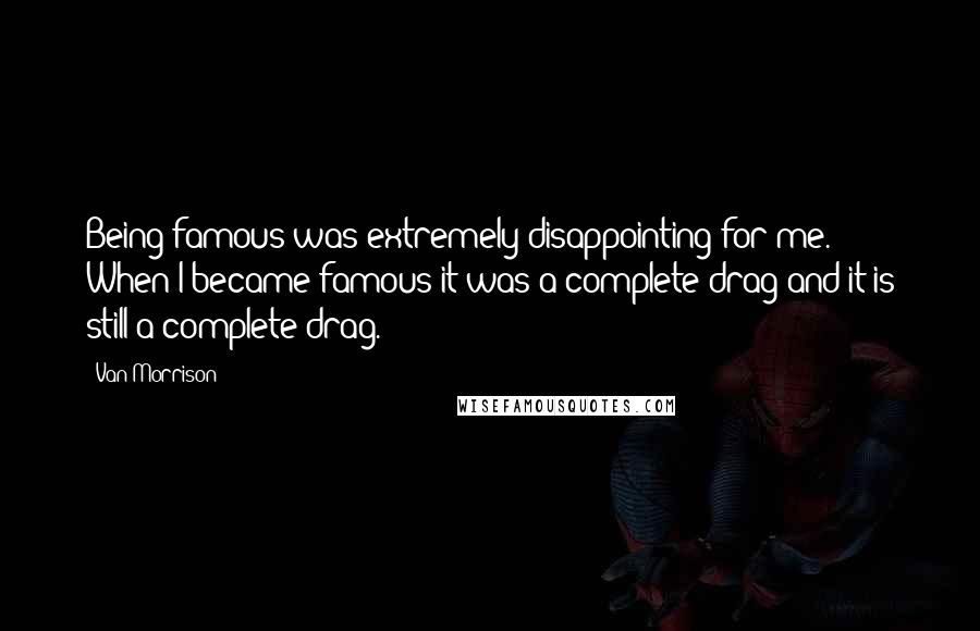 Van Morrison quotes: Being famous was extremely disappointing for me. When I became famous it was a complete drag and it is still a complete drag.