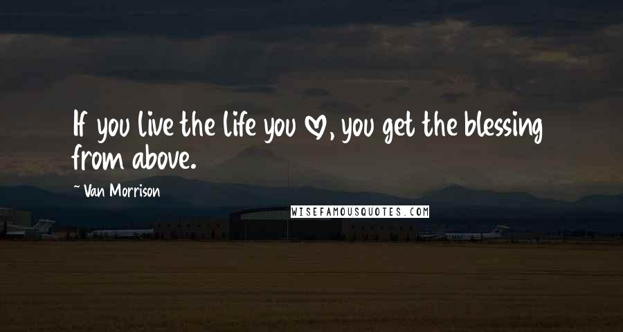 Van Morrison quotes: If you live the life you love, you get the blessing from above.