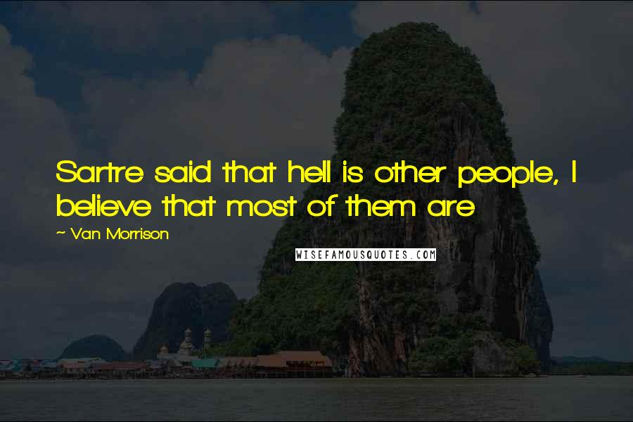 Van Morrison quotes: Sartre said that hell is other people, I believe that most of them are