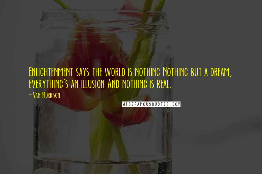 Van Morrison quotes: Enlightenment says the world is nothing Nothing but a dream, everything's an illusion And nothing is real.