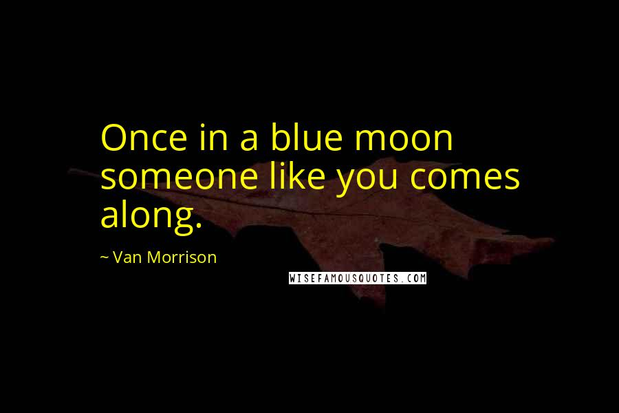 Van Morrison quotes: Once in a blue moon someone like you comes along.