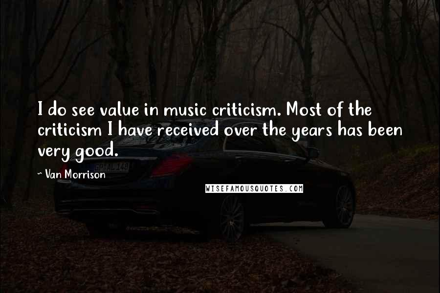 Van Morrison quotes: I do see value in music criticism. Most of the criticism I have received over the years has been very good.
