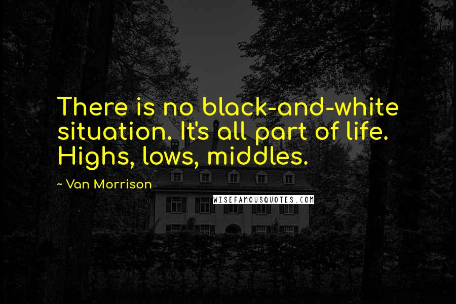 Van Morrison quotes: There is no black-and-white situation. It's all part of life. Highs, lows, middles.