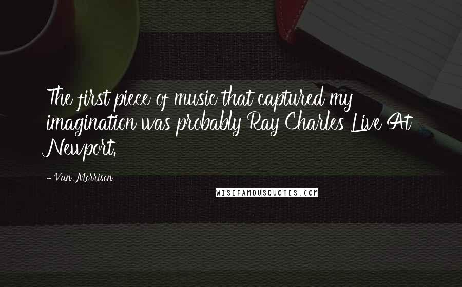 Van Morrison quotes: The first piece of music that captured my imagination was probably Ray Charles Live At Newport.