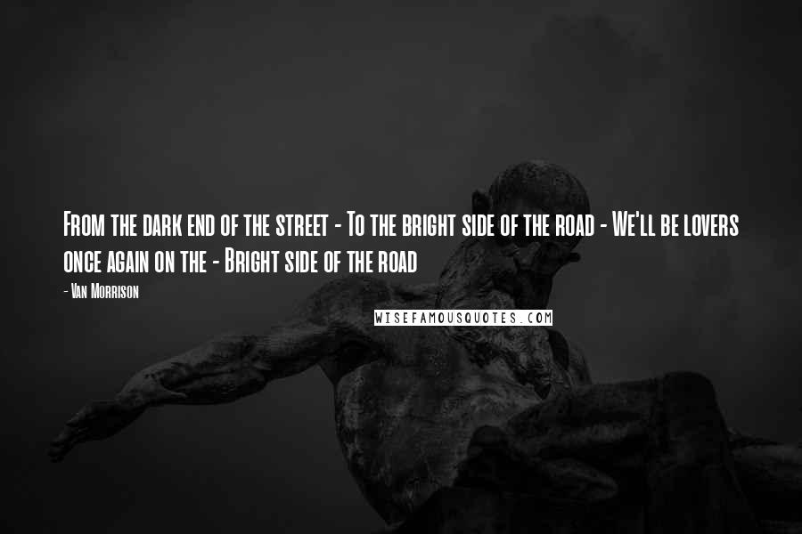 Van Morrison quotes: From the dark end of the street - To the bright side of the road - We'll be lovers once again on the - Bright side of the road