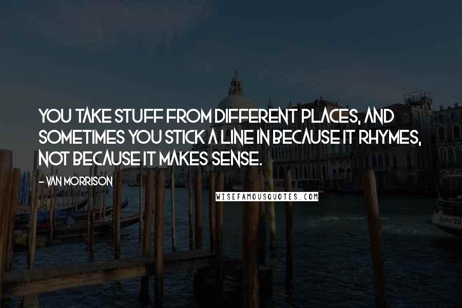 Van Morrison quotes: You take stuff from different places, and sometimes you stick a line in because it rhymes, not because it makes sense.