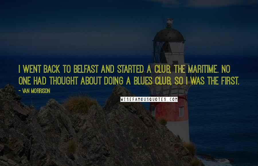 Van Morrison quotes: I went back to Belfast and started a club, the Maritime. No one had thought about doing a blues club, so I was the first.