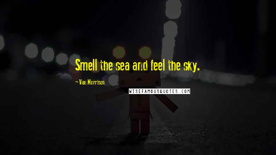 Van Morrison quotes: Smell the sea and feel the sky.