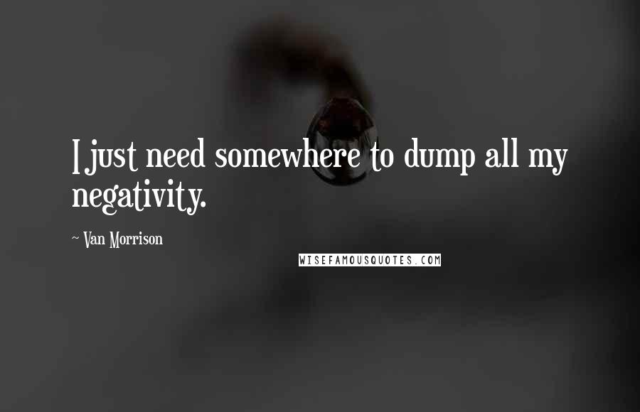 Van Morrison quotes: I just need somewhere to dump all my negativity.