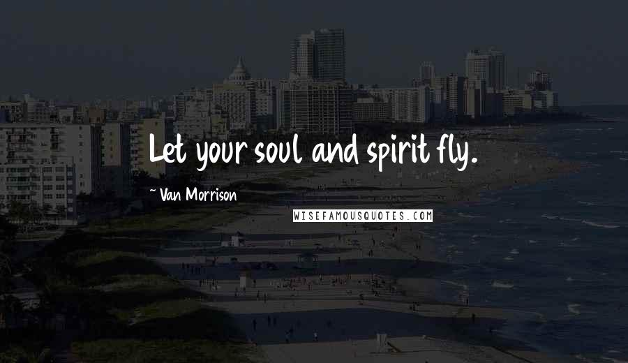 Van Morrison quotes: Let your soul and spirit fly.