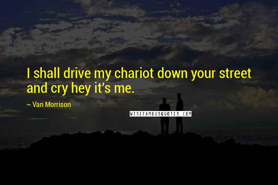 Van Morrison quotes: I shall drive my chariot down your street and cry hey it's me.