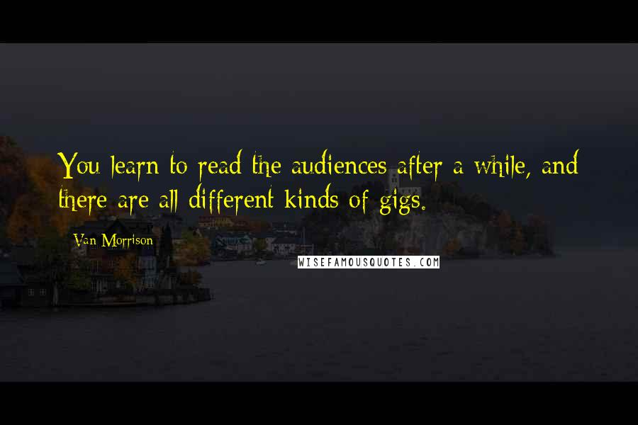 Van Morrison quotes: You learn to read the audiences after a while, and there are all different kinds of gigs.