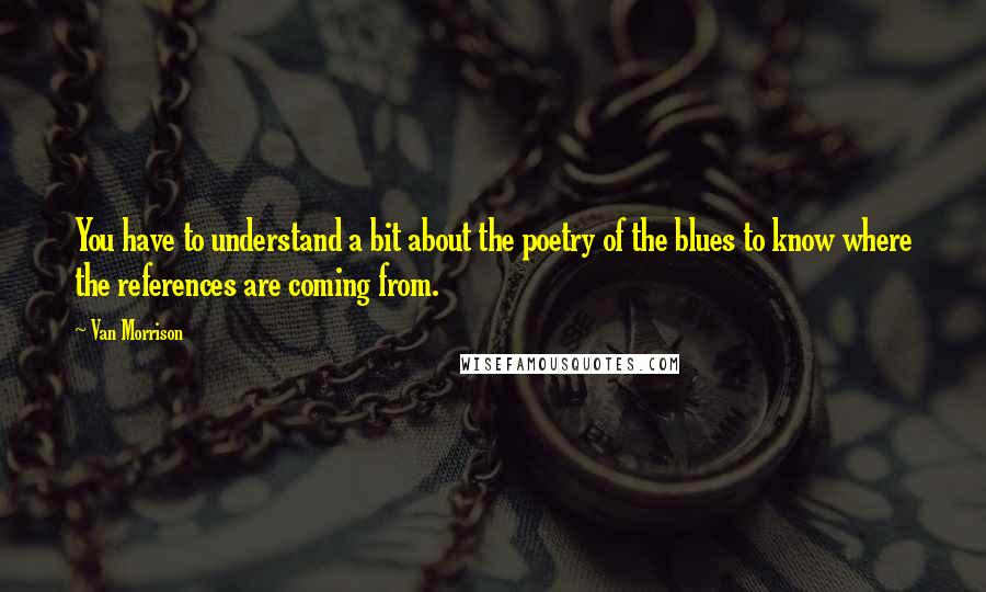 Van Morrison quotes: You have to understand a bit about the poetry of the blues to know where the references are coming from.