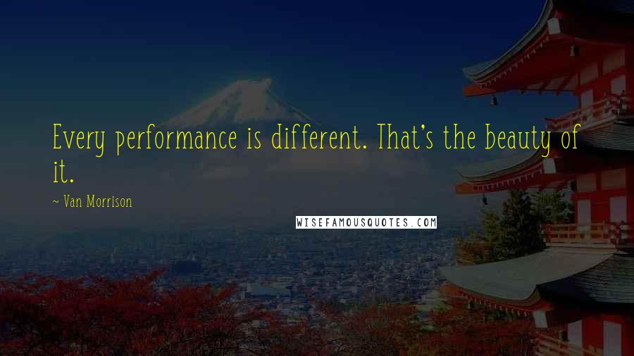 Van Morrison quotes: Every performance is different. That's the beauty of it.