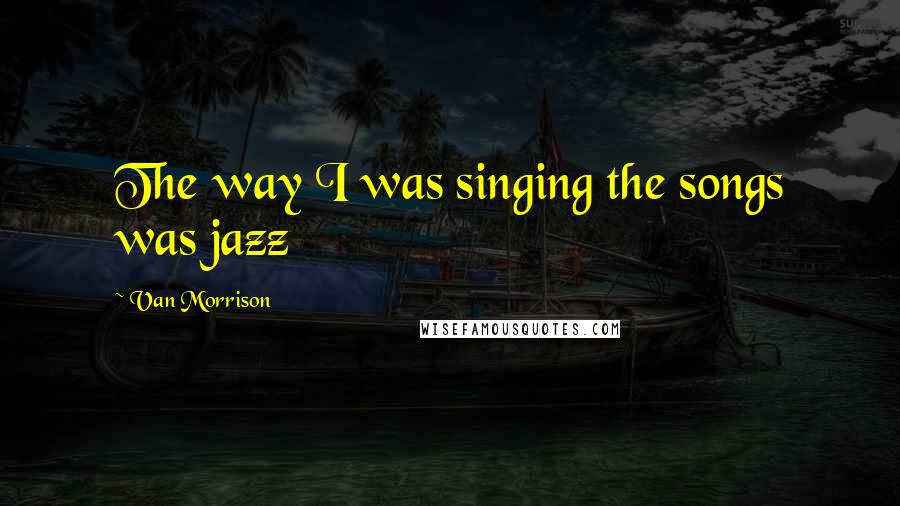 Van Morrison quotes: The way I was singing the songs was jazz