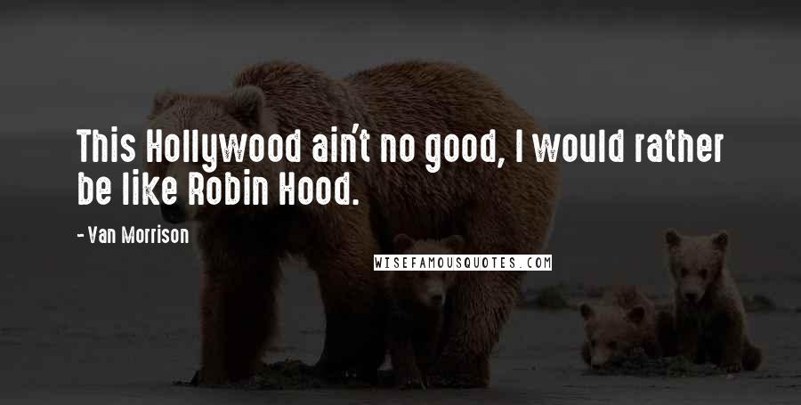 Van Morrison quotes: This Hollywood ain't no good, I would rather be like Robin Hood.