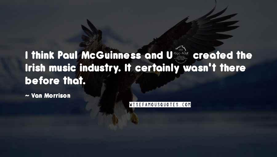 Van Morrison quotes: I think Paul McGuinness and U2 created the Irish music industry. It certainly wasn't there before that.