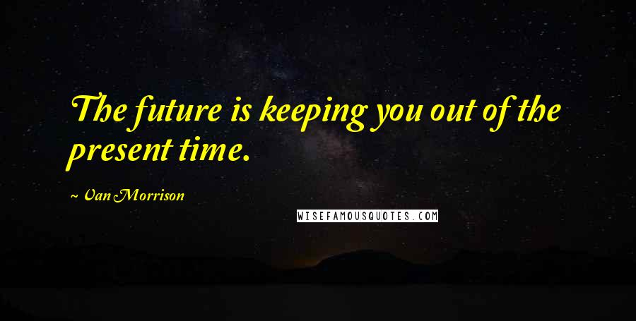 Van Morrison quotes: The future is keeping you out of the present time.